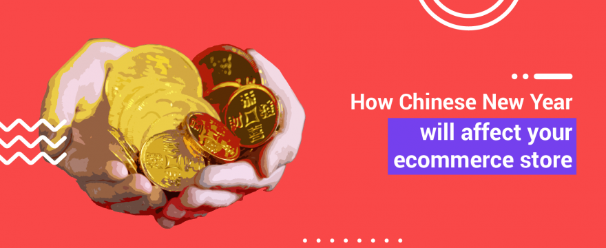 How Chinese New Year Will Affect Your Ecommerce Store (and how to turn it to your advantage)