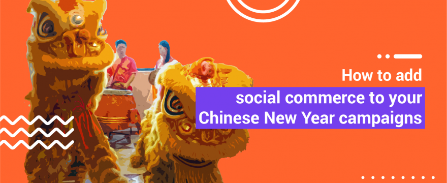 How to Add Social Commerce to your Chinese New Year Campaigns