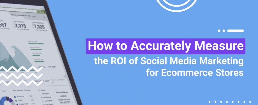 How to Accurately measure the ROI of Social Media Marketing for eCommerce Stores