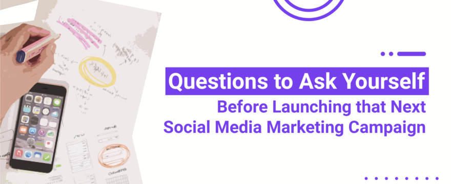 6 Questions to Ask Yourself Before Launching that Next Social Media Marketing Campaign