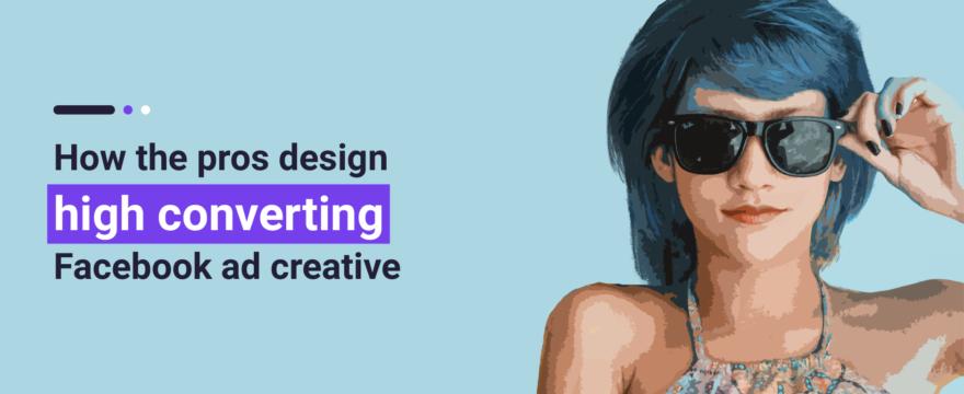 How the pros design high converting Facebook ad creative [Facebook Advertising Guide – Part 2]
