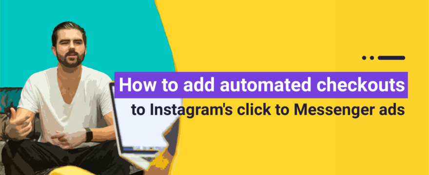 How to Add Automated Checkouts to Instagram's Click to Messenger Ads