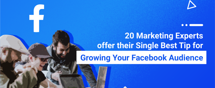 20 Marketing Experts Offer Their Single Best Tip for Growing Your Facebook Audience
