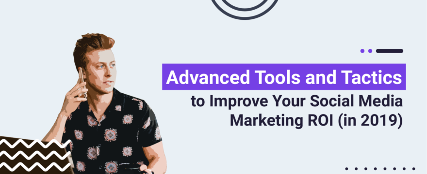 Advanced Tools and Tactics to Improve Your Social Media Marketing ROI
