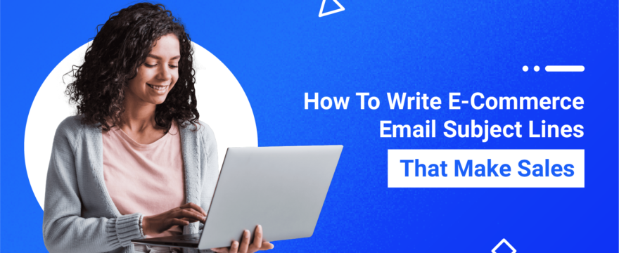 How To Write E-Commerce Email Subject Lines That Make Sales