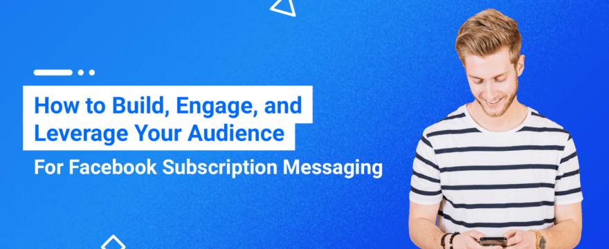 How to Build, Engage, and Leverage Your Audience For Facebook Subscription Messaging