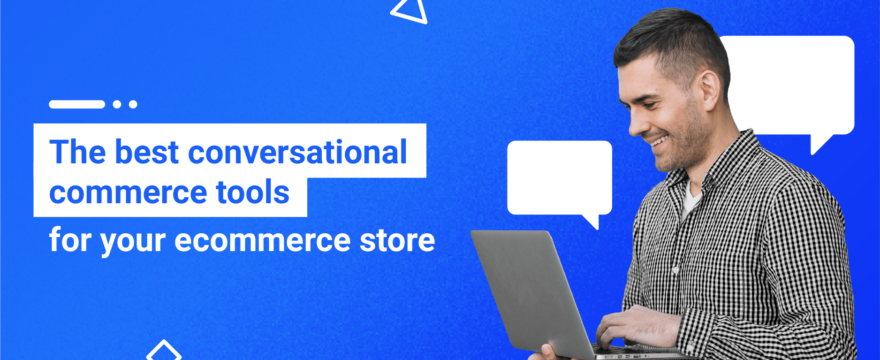 The 9 Best Conversational Commerce Tools for Your Ecommerce Store